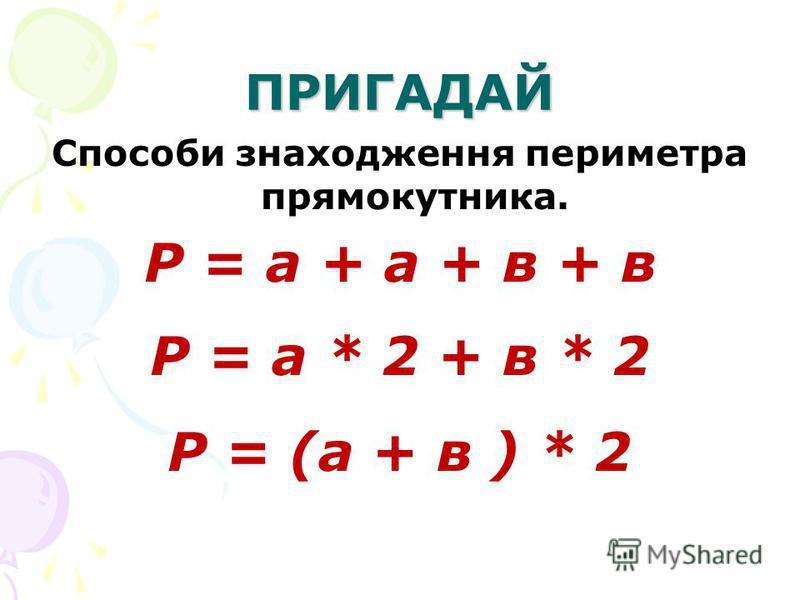 ПРИГАДАЙ Способи знаходження периметра прямокутника. Р = а + а + в + в Р = а * 2 + в * 2 Р = (а + в ) * 2