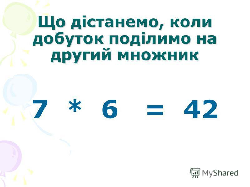 Що дістанемо, коли добуток поділимо на другий множник 7 * 6 = 42