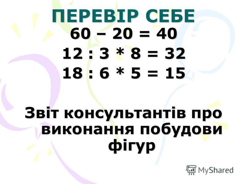 ПЕРЕВІР СЕБЕ 60 – 20 = 40 12 : 3 * 8 = 32 18 : 6 * 5 = 15 Звіт консультантів про виконання побудови фігур
