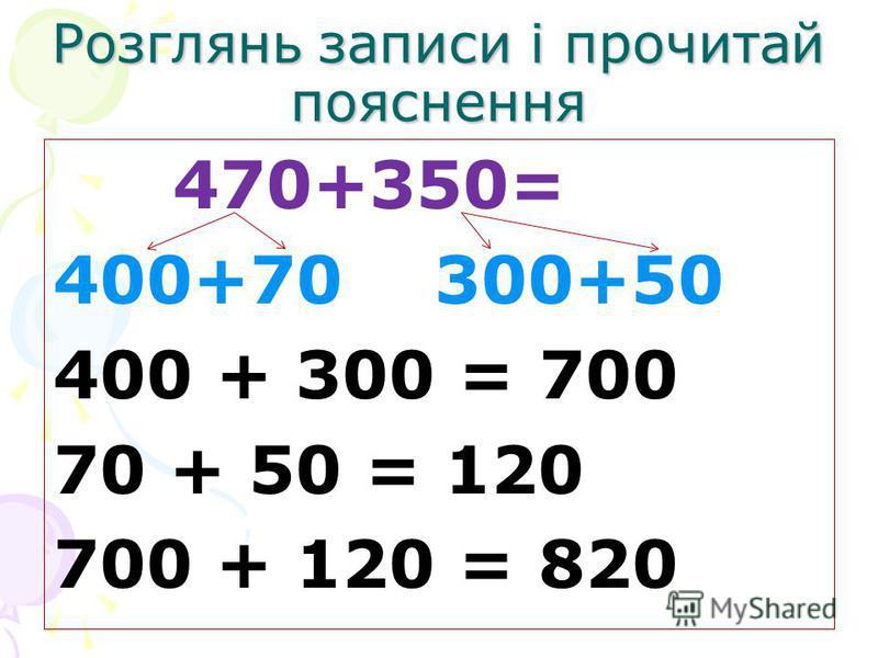 Розглянь записи і прочитай пояснення 470+350= 400+70 300+50 400 + 300 = 700 70 + 50 = 120 700 + 120 = 820