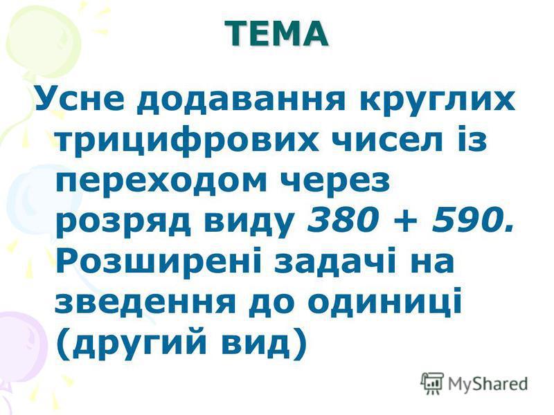 ТЕМА Усне додавання круглих трицифрових чисел із переходом через розряд виду 380 + 590. Розширені задачі на зведення до одиниці (другий вид)
