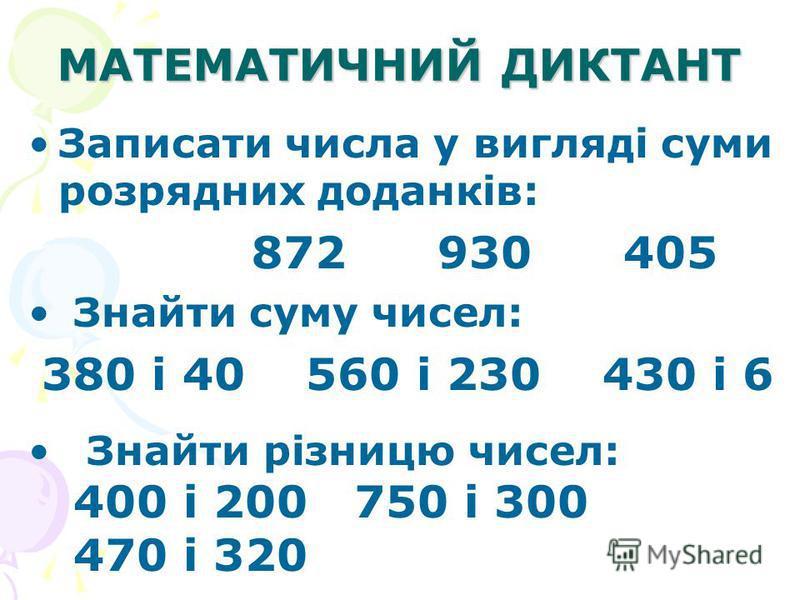 МАТЕМАТИЧНИЙ ДИКТАНТ Записати числа у вигляді суми розрядних доданків: 872 930 405 Знайти суму чисел: 380 і 40 560 і 230 430 і 6 Знайти різницю чисел: 400 і 200 750 і 300 470 і 320