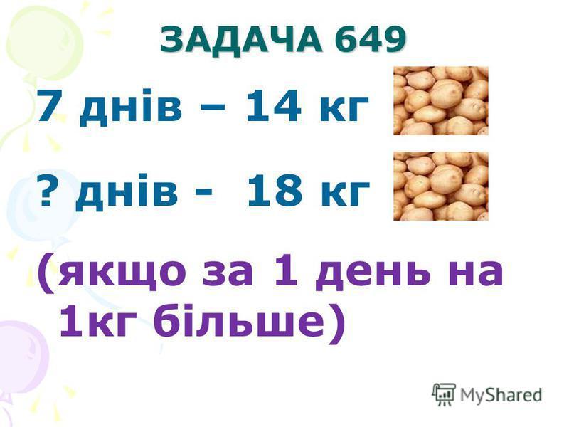 ЗАДАЧА 649 7 днів – 14 кг ? днів - 18 кг (якщо за 1 день на 1кг більше)