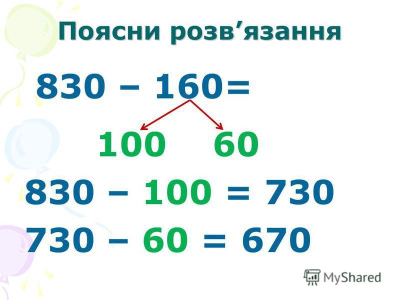 Поясни розвязання 830 – 160= 100 60 830 – 100 = 730 730 – 60 = 670