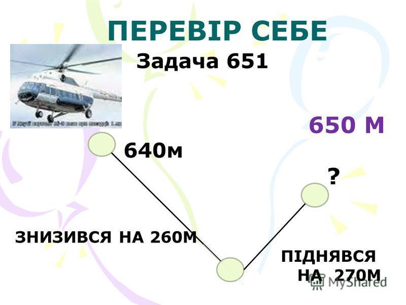 ПЕРЕВІР СЕБЕ Задача 651 650 М 640м ? ЗНИЗИВСЯ НА 260М ПІДНЯВСЯ НА 270М