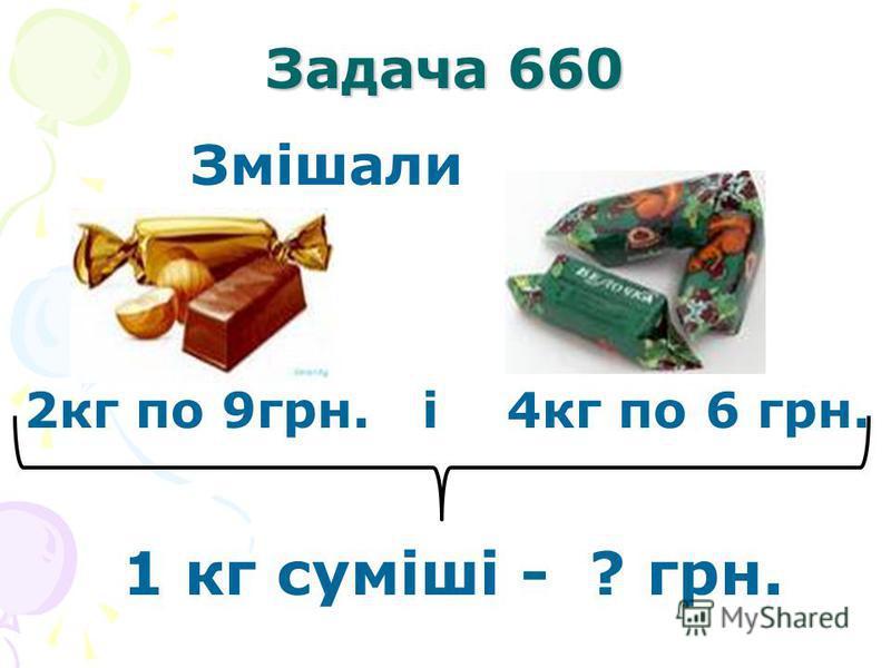 Задача 660 Змішали 2кг по 9грн. і 4кг по 6 грн. 1 кг суміші - ? грн.