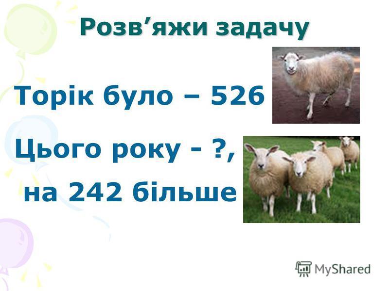 Розвяжи задачу Торік було – 526 Цього року - ?, на 242 більше
