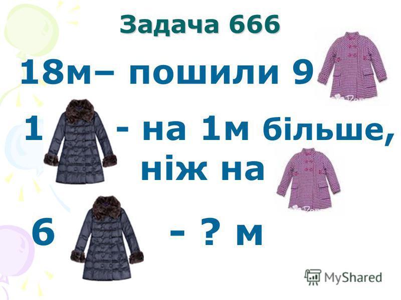Задача 666 18м– пошили 9 1 - на 1м більше, ніж на 6 - ? м