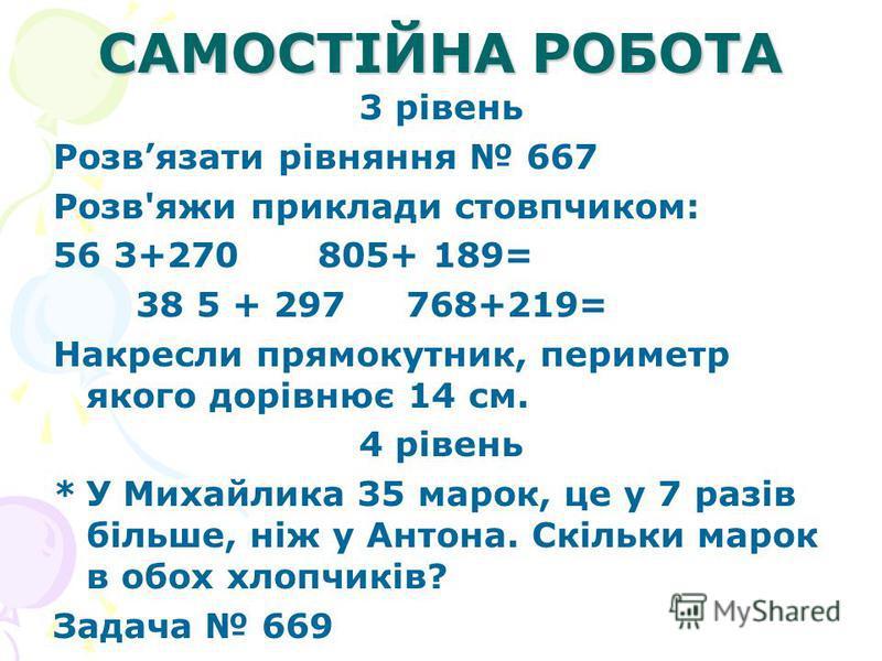 САМОСТІЙНА РОБОТА 3 рівень Розвязати рівняння 667 Розв'яжи приклади стовпчиком: 56 3+270 805+ 189= 38 5 + 297 768+219= Накресли прямокутник, периметр якого дорівнює 14 см. 4 рівень *У Михайлика 35 марок, це у 7 разів більше, ніж у Антона. Скільки ма