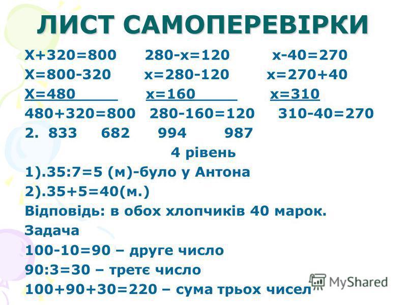 ЛИСТ САМОПЕРЕВІРКИ Х+320=800 280-х=120 х-40=270 Х=800-320 х=280-120 х=270+40 Х=480 х=160 х=310 480+320=800 280-160=120 310-40=270 2. 833 682 994 987 4 рівень 1).35:7=5 (м)-було у Антона 2).35+5=40(м.) Відповідь: в обох хлопчиків 40 марок. Задача 100-