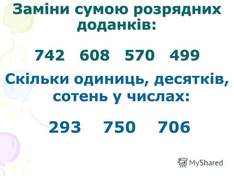 Заміни сумою розрядних доданків: 742 608 570 499 Скільки одиниць, десятків, сотень у числах: 293 750 706