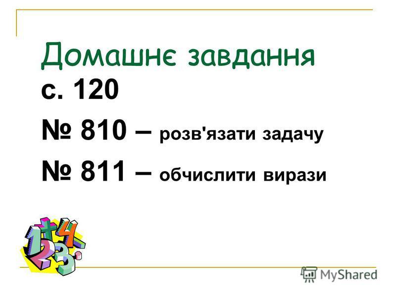 Домашнє завдання с. 120 810 – розв'язати задачу 811 – обчислити вирази