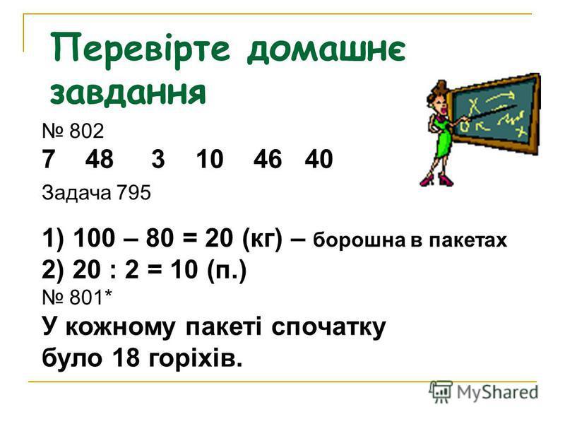 Перевірте домашнє завдання 802 7 48 3 10 46 40 Задача 795 1) 100 – 80 = 20 (кг) – борошна в пакетах 2) 20 : 2 = 10 (п.) 801* У кожному пакеті спочатку було 18 горіхів.