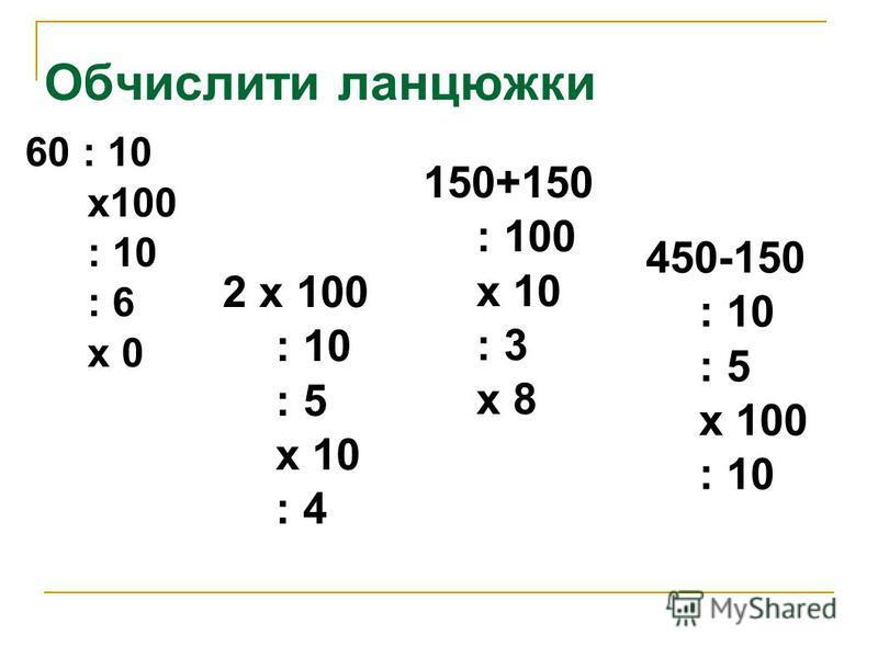 Обчислити ланцюжки 60 : 10 х100 : 10 : 6 х 0 2 х 100 : 10 : 5 х 10 : 4 150+150 : 100 х 10 : 3 х 8 450-150 : 10 : 5 х 100 : 10