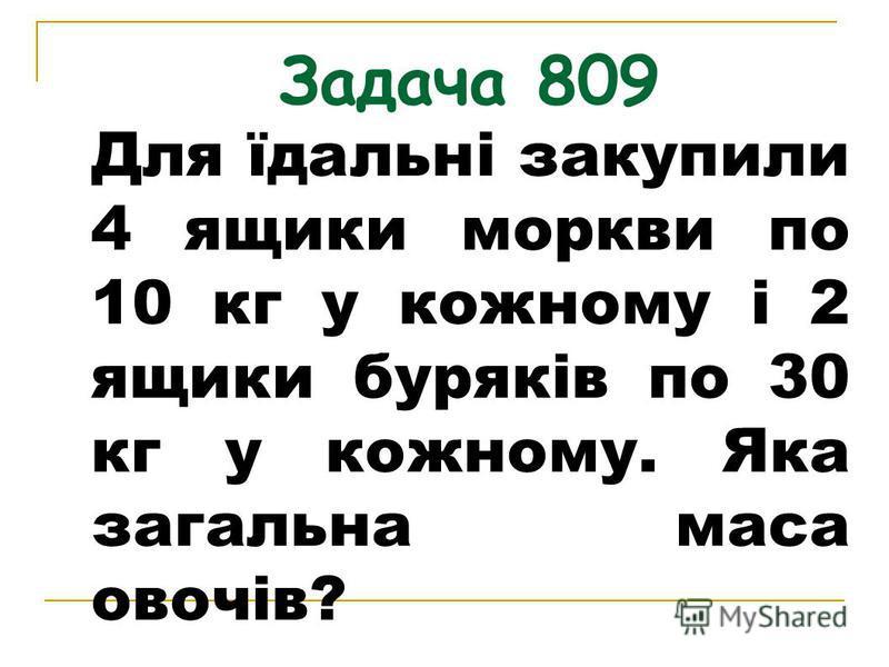 Задача 809 Для їдальні закупили 4 ящики моркви по 10 кг у кожному і 2 ящики буряків по 30 кг у кожному. Яка загальна маса овочів?