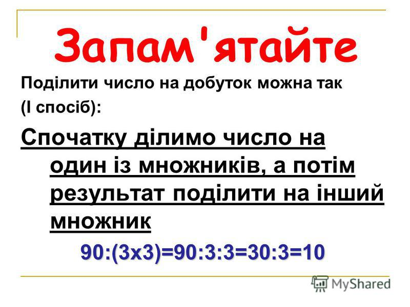 Запам'ятайте Поділити число на добуток можна так (І спосіб): Спочатку ділимо число на один із множників, а потім результат поділити на інший множник 90:(3х3)=90:3:3=30:3=10