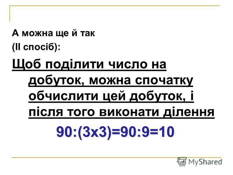 А можна ще й так (ІІ спосіб): Щоб поділити число на добуток, можна спочатку обчислити цей добуток, і після того виконати ділення 90:(3х3)=90:9=10