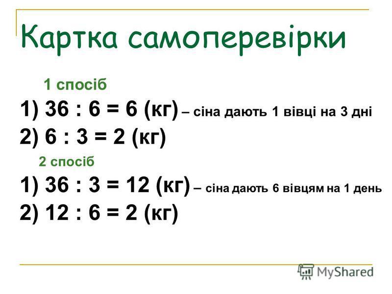 Картка самоперевірки 1 спосіб 1) 36 : 6 = 6 (кг) – сіна дають 1 вівці на 3 дні 2) 6 : 3 = 2 (кг) 2 спосіб 1) 36 : 3 = 12 (кг) – сіна дають 6 вівцям на 1 день 2) 12 : 6 = 2 (кг)