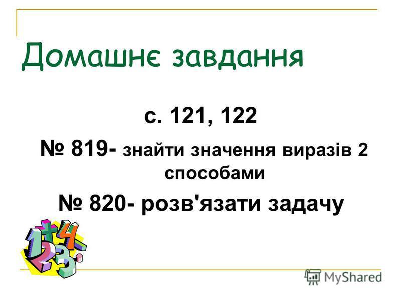 Домашнє завдання с. 121, 122 819- знайти значення виразів 2 способами 820- розв'язати задачу