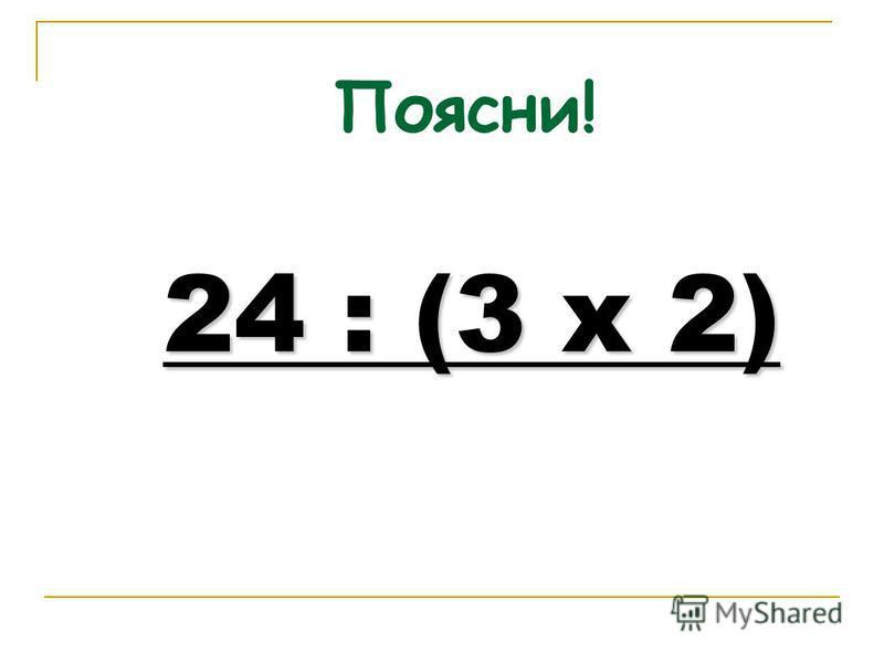 Поясни! 24 : (3 х 2)