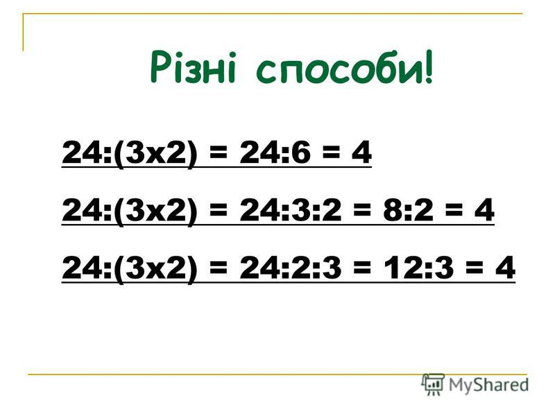 Різні способи! 24:(3х2) = 24:6 = 4 24:(3х2) = 24:3:2 = 8:2 = 4 24:(3х2) = 24:2:3 = 12:3 = 4