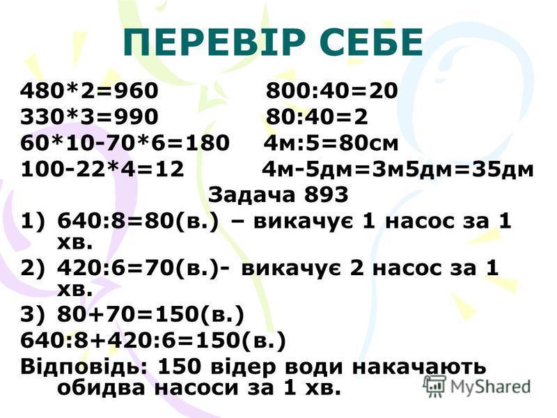 ПЕРЕВІР СЕБЕ 480*2=960 800:40=20 330*3=990 80:40=2 60*10-70*6=180 4м:5=80см 100-22*4=12 4м-5дм=3м5дм=35дм Задача 893 1) 1)640:8=80(в.) – викачує 1 насос за 1 хв. 2) 2)420:6=70(в.)- викачує 2 насос за 1 хв. 3) 3)80+70=150(в.) 640:8+420:6=150(в.) Відпо