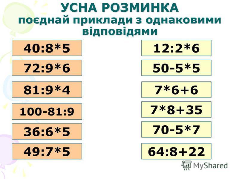 УСНА РОЗМИНКА поєднай приклади з однаковими відповідями 40:8*5 72:9*650-5*5 81:9*4 12:2*6 7*6+6 100-81:9 36:6*5 70-5*7 7*8+35 64:8+2249:7*5