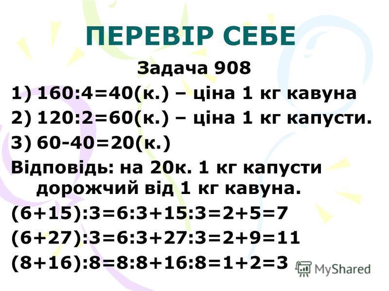 ПЕРЕВІР СЕБЕ Задача 908 1) 1)160:4=40(к.) – ціна 1 кг кавуна 2) 2)120:2=60(к.) – ціна 1 кг капусти. 3) 3)60-40=20(к.) Відповідь: на 20к. 1 кг капусти дорожчий від 1 кг кавуна. (6+15):3=6:3+15:3=2+5=7 (6+27):3=6:3+27:3=2+9=11 (8+16):8=8:8+16:8=1+2=3