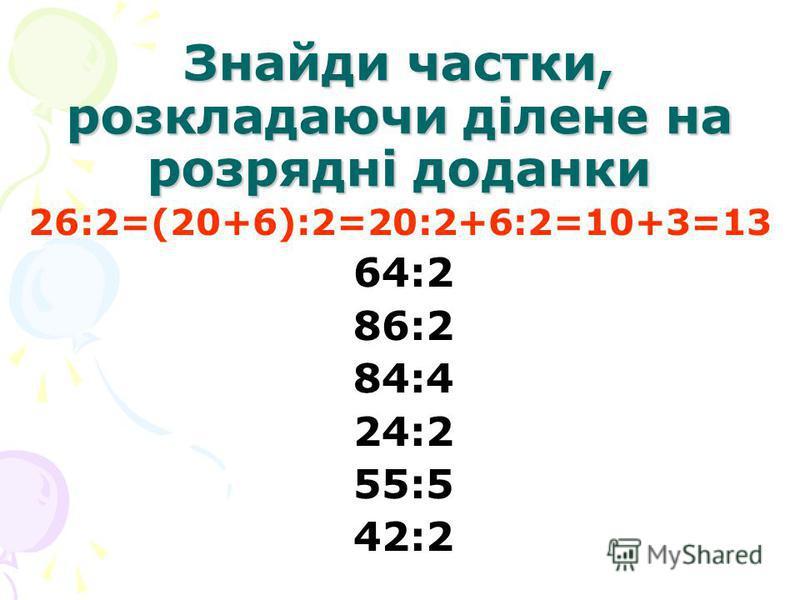Знайди частки, розкладаючи ділене на розрядні доданки 26:2=(20+6):2=20:2+6:2=10+3=13 64:2 86:2 84:4 24:2 55:5 42:2