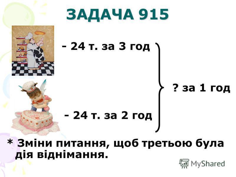 ЗАДАЧА 915 - 24 т. за 3 год ? за 1 год - 24 т. за 2 год * Зміни питання, щоб третьою була дія віднімання.