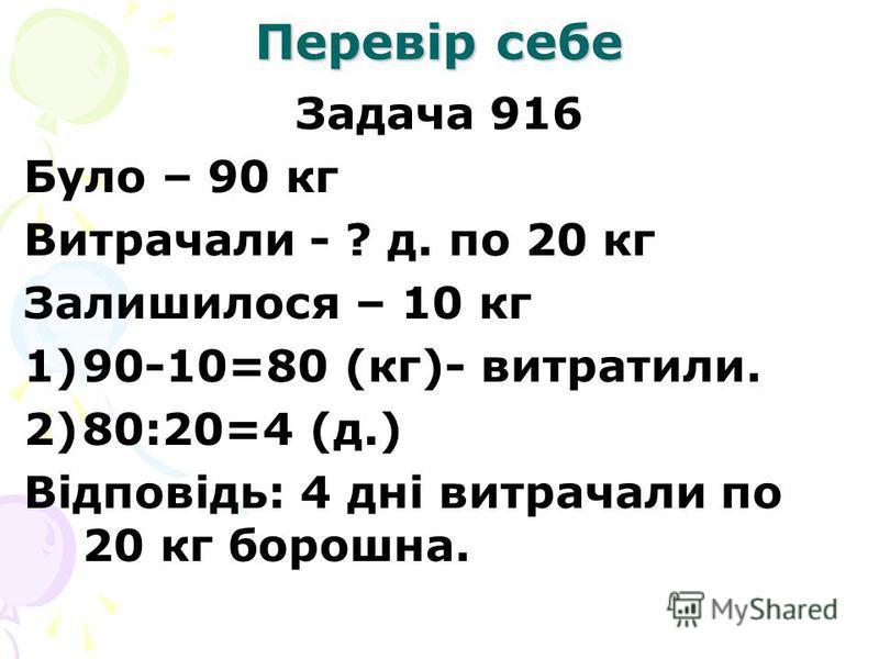 Перевір себе Задача 916 Було – 90 кг Витрачали - ? д. по 20 кг Залишилося – 10 кг 1)90-10=80 (кг)- витратили. 2)80:20=4 (д.) Відповідь: 4 дні витрачали по 20 кг борошна.