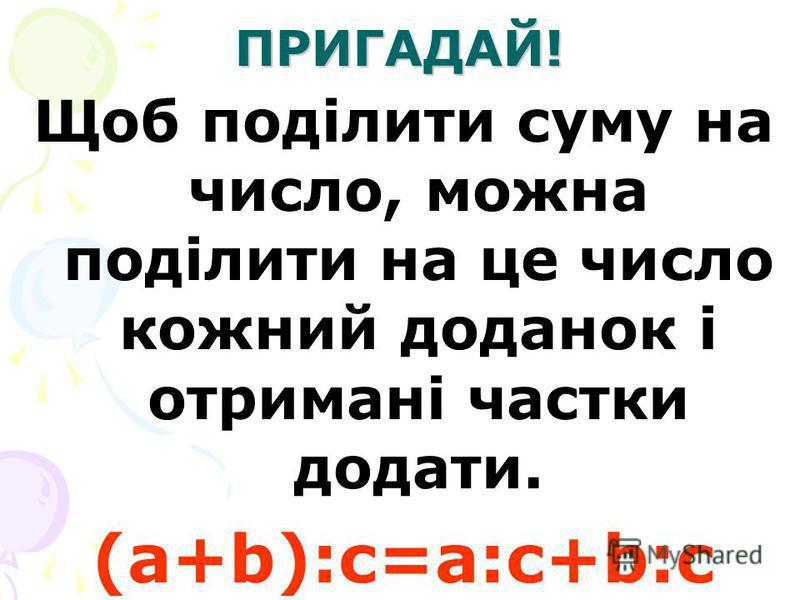 ПРИГАДАЙ! Щоб поділити суму на число, можна поділити на це число кожний доданок і отримані частки додати. (a+b):c=a:c+b:c