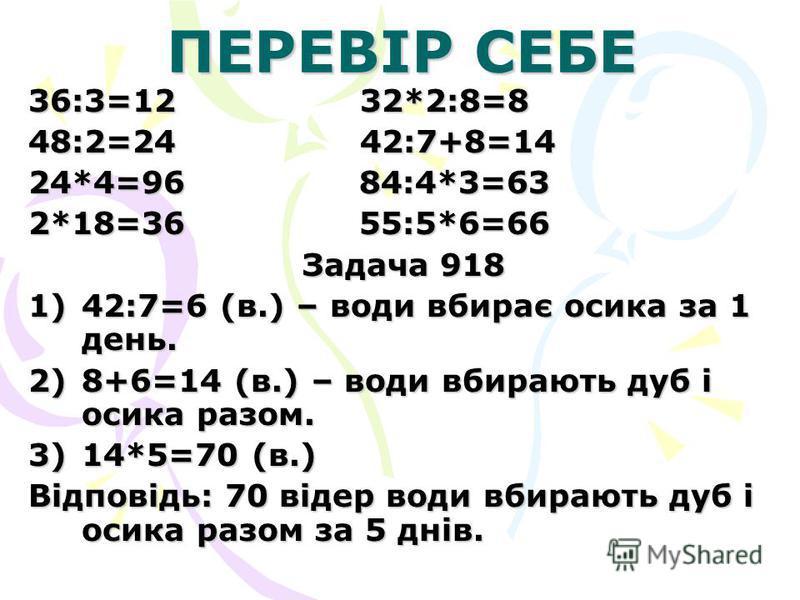ПЕРЕВІР СЕБЕ 36:3=12 32*2:8=8 48:2=24 42:7+8=14 24*4=96 84:4*3=63 2*18=36 55:5*6=66 Задача 918 1)42:7=6 (в.) – води вбирає осика за 1 день. 2)8+6=14 (в.) – води вбирають дуб і осика разом. 3)14*5=70 (в.) Відповідь: 70 відер води вбирають дуб і осика
