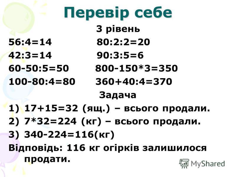 Перевір себе 3 рівень 56:4=14 80:2:2=20 42:3=14 90:3:5=6 60-50:5=50 800-150*3=350 100-80:4=80 360+40:4=370 Задача 1)17+15=32 (ящ.) – всього продали. 2)7*32=224 (кг) – всього продали. 3)340-224=116(кг) Відповідь: 116 кг огірків залишилося продати.