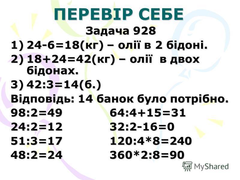ПЕРЕВІР СЕБЕ Задача 928 1)24-6=18(кг) – олії в 2 бідоні. 2)18+24=42(кг) – олії в двох бідонах. 3)42:3=14(б.) Відповідь: 14 банок було потрібно. 98:2=49 64:4+15=31 24:2=12 32:2-16=0 51:3=17 120:4*8=240 48:2=24 360*2:8=90