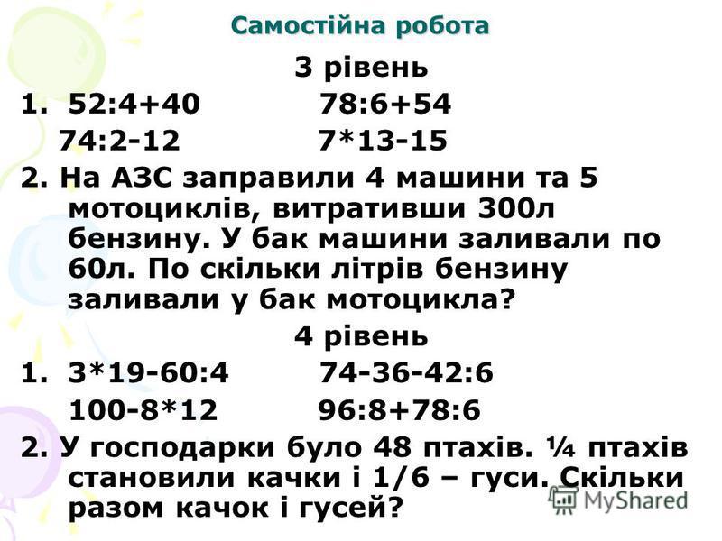Самостійна робота 3 рівень 1.52:4+40 78:6+54 74:2-12 7*13-15 2. На АЗС заправили 4 машини та 5 мотоциклів, витративши 300л бензину. У бак машини заливали по 60л. По скільки літрів бензину заливали у бак мотоцикла? 4 рівень 1.3*19-60:4 74-36-42:6 100-