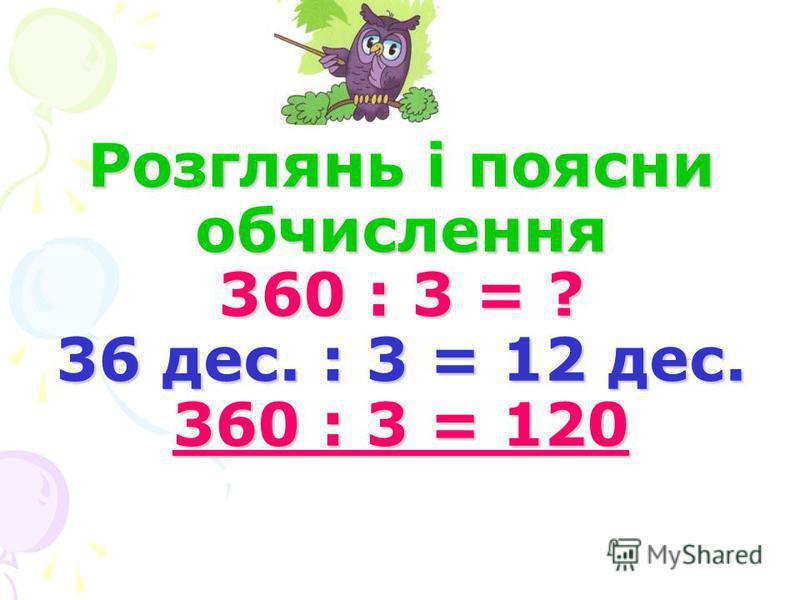 Розглянь і поясни обчислення 360 : 3 = ? 36 дес. : 3 = 12 дес. 360 : 3 = 120 Розглянь і поясни обчислення 360 : 3 = ? 36 дес. : 3 = 12 дес. 360 : 3 = 120