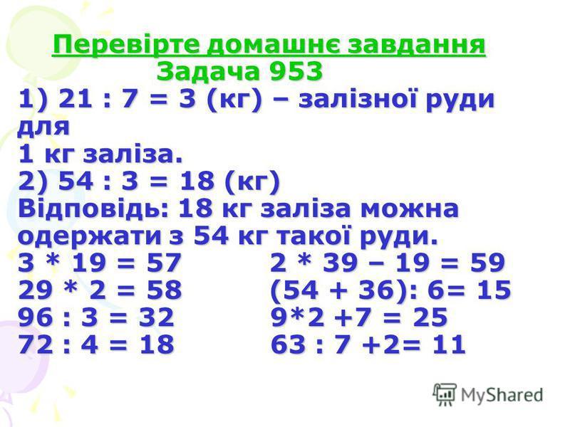 Перевірте домашнє завдання Задача 953 1) 21 : 7 = 3 (кг) – залізної руди для 1 кг заліза. 2) 54 : 3 = 18 (кг) Відповідь: 18 кг заліза можна одержати з 54 кг такої руди. 3 * 19 = 57 2 * 39 – 19 = 59 29 * 2 = 58 (54 + 36): 6= 15 96 : 3 = 32 9*2 +7 = 25