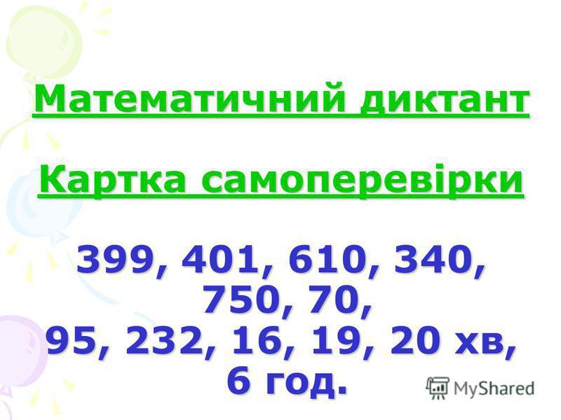 Математичний диктант Картка самоперевірки 399, 401, 610, 340, 750, 70, 95, 232, 16, 19, 20 хв, 6 год.