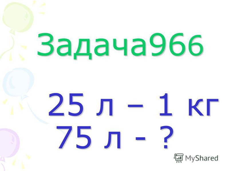 Задача96 6 25 л – 1 кг 75 л - ? Задача96 6 25 л – 1 кг 75 л - ?