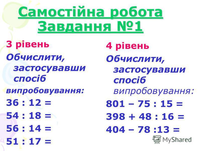 Самостійна робота Завдання 1 3 рівень Обчислити, застосувавши спосіб випробовування: 36 : 12 = 54 : 18 = 56 : 14 = 51 : 17 = 4 рівень Обчислити, застосувавши спосіб випробовування: 801 – 75 : 15 = 398 + 48 : 16 = 404 – 78 :13 =