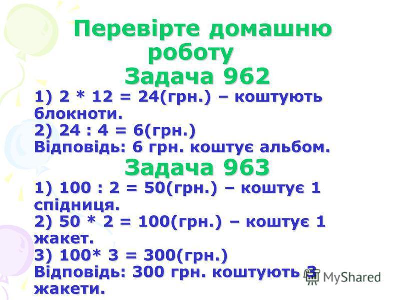 Перевірте домашню роботу Задача 962 1) 2 * 12 = 24(грн.) – коштують блокноти. 2) 24 : 4 = 6(грн.) Відповідь: 6 грн. коштує альбом. Задача 963 1) 100 : 2 = 50(грн.) – коштує 1 спідниця. 2) 50 * 2 = 100(грн.) – коштує 1 жакет. 3) 100* 3 = 300(грн.) Від