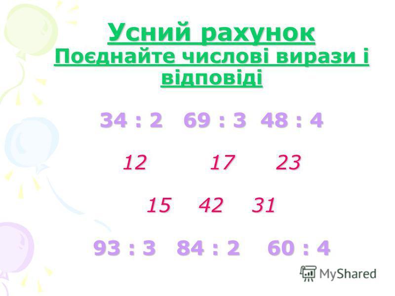 Усний рахунок Поєднайте числові вирази і відповіді 34 : 2 69 : 3 48 : 4 12 17 23 15 42 31 93 : 3 84 : 2 60 : 4
