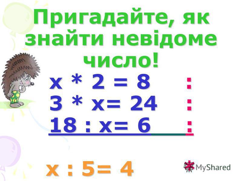 Пригадайте, як знайти невідоме число! х * 2 = 8 : 3 * х= 24 : 18 : х= 6 : х : 5= 4 *