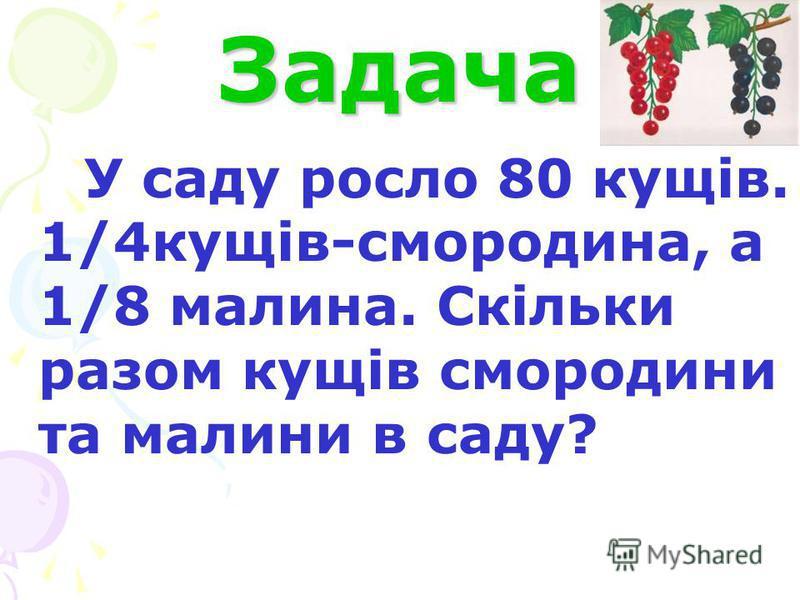 Задача У саду росло 80 кущів. 1/4кущів-смородина, а 1/8 малина. Скільки разом кущів смородини та малини в саду?