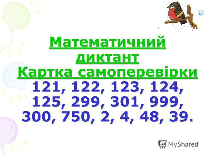 Математичний диктант Картка самоперевірки 121, 122, 123, 124, 125, 299, 301, 999, 300, 750, 2, 4, 48, 39.