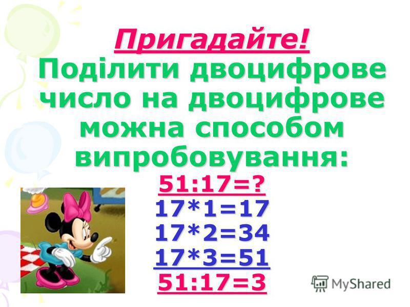 Пригадайте! Поділити двоцифрове число на двоцифрове можна способом випробовування: 51:17=? 17*1=17 17*2=34 17*3=51 51:17=3