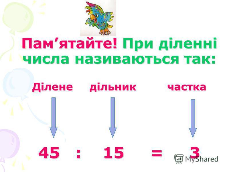 Памятайте! При діленні числа називаються так: Ділене дільник частка 45 : 15 = 3
