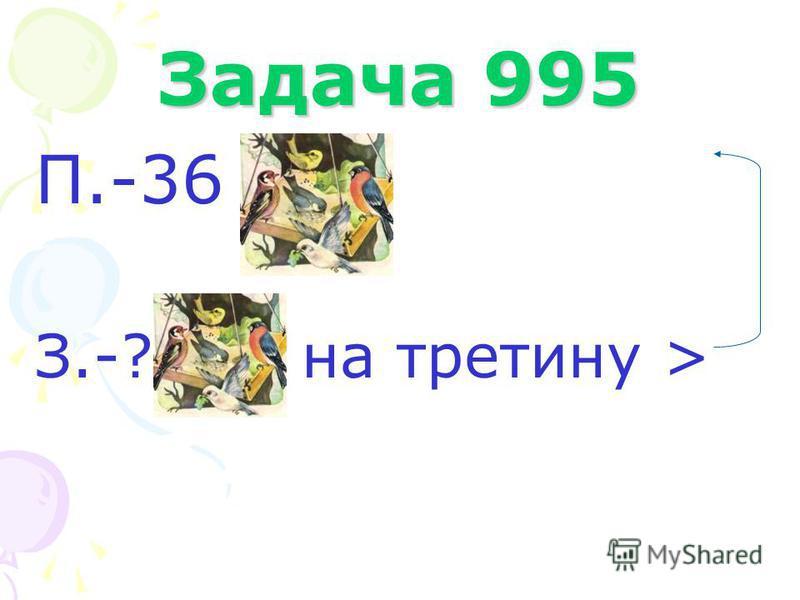 Задача 995 П.-36 З.-? на третину >