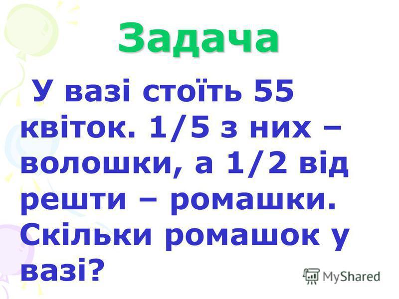 Задача У вазі стоїть 55 квіток. 1/5 з них – волошки, а 1/2 від решти – ромашки. Скільки ромашок у вазі?
